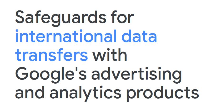 Sie können bei Google oder Ihren Google-Partner eine Übersicht der Schutzmaßnahmen im Hinblick auf die internationalen Datentransfers anfragen, auf die Sie Bezug nehmen können (wie können die Übersicht hier nicht abbilden, da das Dokument einen Vertraulichkeitszusatz enthält)